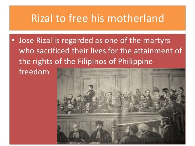 Rizal to free his motherland • Jose Rizal is regarded as one of the martyrs who sacrificed their lives for the attainment ...