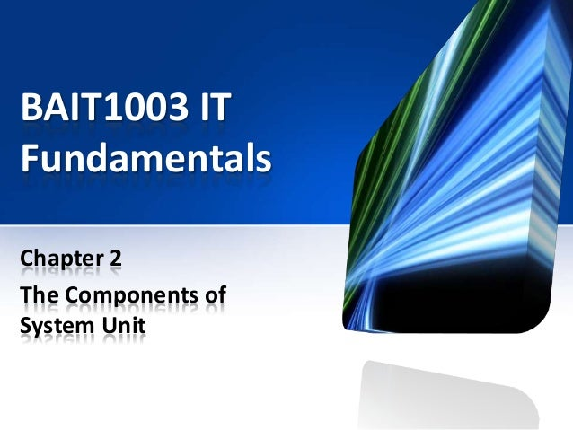 BAIT1003 IT Fundamentals Chapter 2 The Components of System Unit