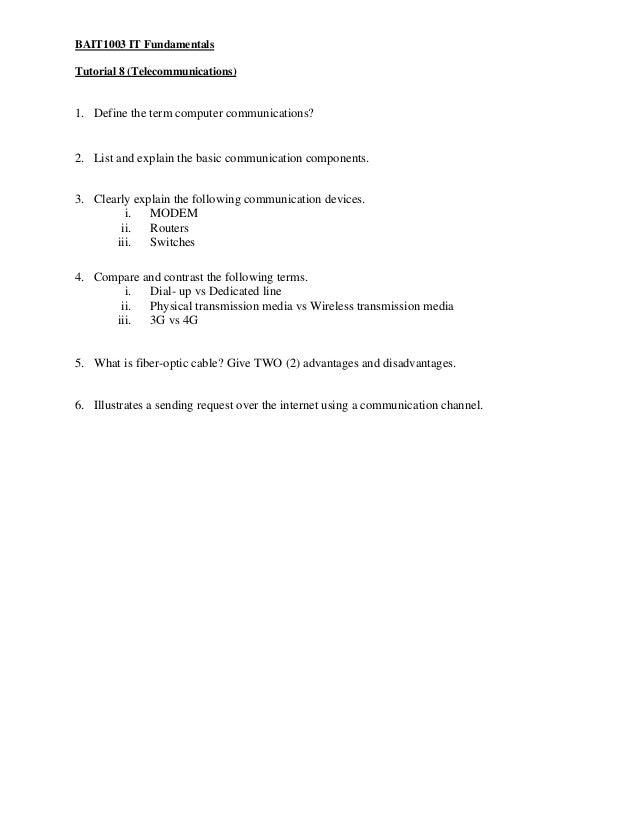 BAIT1003 IT Fundamentals Tutorial 8 (Telecommunications)  1. Define the term computer communications?  2. List and explain...