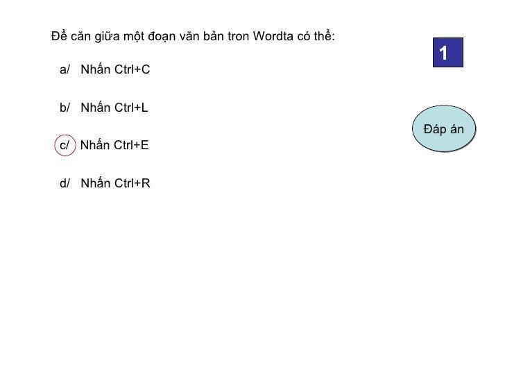 Để căn giữa một đoạn văn bản tron Wordta có thể:                                                     1 a/ Nhấn Ctrl+C b/ N...