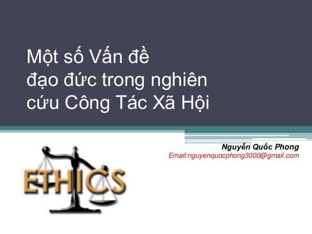 Một số Vấn đềđạo đức trong nghiêncứu Công Tác Xã Hội                             Nguyễn Quốc Phong               Email:ngu...
