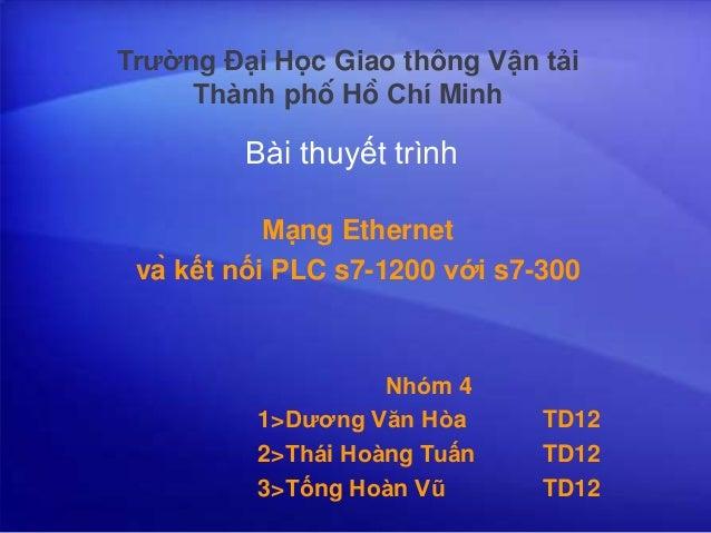 Bài thuyết trình Mạng Ethernet và kết nối PLC s7-1200 với s7-300 Nhóm 4 1>Dương Văn Hòa TD12 2>Thái Hoàng Tuấ...