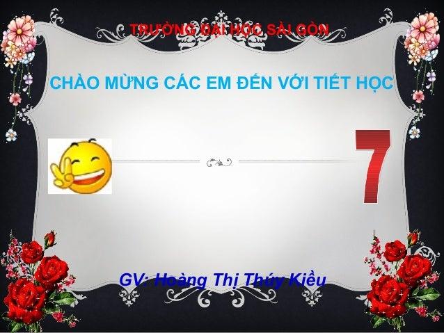 CHÀO MỪNG CÁC EM ĐẾN VỚI TIẾT HỌCTRƯỜNG ĐẠI HỌC SÀI GÒNGV: Hoàng Thị Thúy Kiều