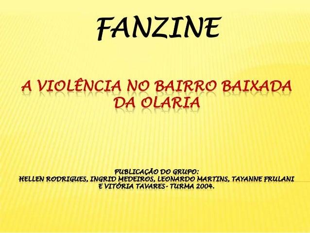 FANZINE A VIOLÊNCIA NO BAIRRO BAIXADA DA OLARIA  PUBLICAÇÃO DO GRUPO: HELLEN RODRIGUES, INGRID MEDEIROS, LEONARDO MARTINS,...