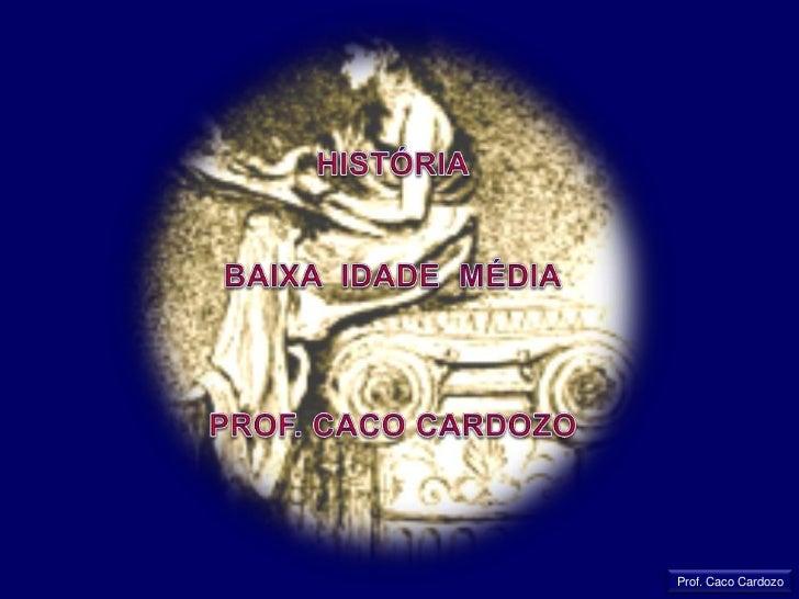 HISTÓRIA<br />BAIXA  IDADE  MÉDIA<br />PROF. CACO CARDOZO<br />Prof. Caco Cardozo<br />