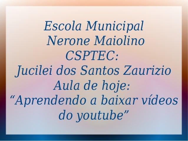 "Escola Municipal Nerone Maiolino CSPTEC: Jucilei dos Santos Zaurizio Aula de hoje: ""Aprendendo a baixar vídeos do youtube"""