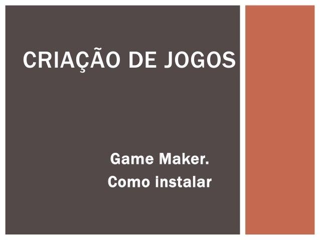 CRIAÇÃO DE JOGOS      Game Maker.      Como instalar