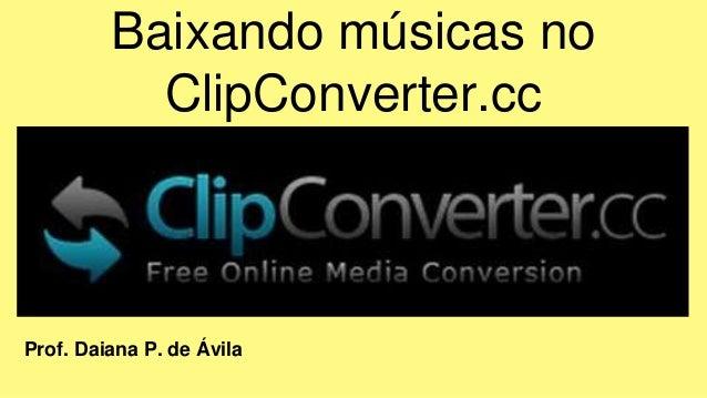 Baixando músicas no ClipConverter.cc Prof. Daiana P. de Ávila