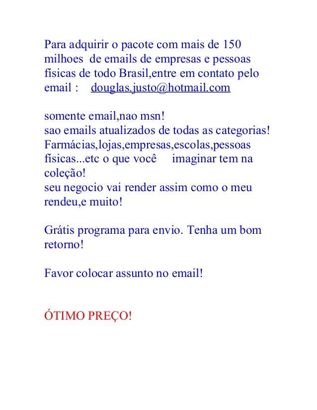 Para adquirir o pacote com mais de 150milhoes de emails de empresas e pessoasfísicas de todo Brasil,entre em contato peloe...