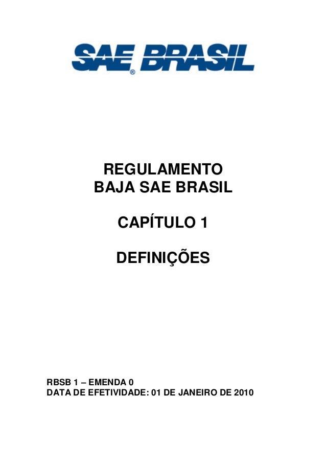 REGULAMENTO BAJA SAE BRASIL CAPÍTULO 1 DEFINIÇÕES RBSB 1 – EMENDA 0 DATA DE EFETIVIDADE: 01 DE JANEIRO DE 2010