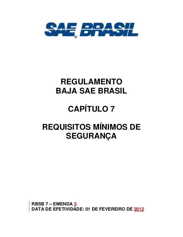 REGULAMENTO BAJA SAE BRASIL CAPÍTULO 7 REQUISITOS MÍNIMOS DE SEGURANÇA RBSB 7 – EMENDA 3 DATA DE EFETIVIDADE: 01 DE FEVERE...