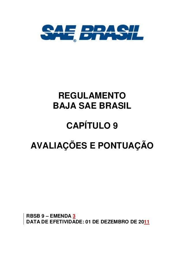 REGULAMENTO BAJA SAE BRASIL CAPÍTULO 9 AVALIAÇÕES E PONTUAÇÃO RBSB 9 – EMENDA 3 DATA DE EFETIVIDADE: 01 DE DEZEMBRO DE 2011