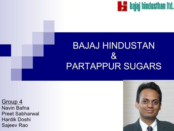 BAJAJ HINDUSTAN & PARTAPPUR SUGARS Group 4 Navin Bafna  Preet Sabharwal Hardik Doshi Sajeev Rao