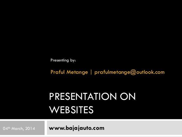 PRESENTATION ON WEBSITES www.bajajauto.com Presenting by: Praful Metange | prafulmetange@outlook.com 04th March, 2014