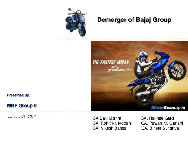 Demerger of Bajaj Group  Presented By:  MBF Group 5 January 21, 2014  CA.Salil Mishra CA. Rohit Kr. Modani CA. Vikesh Bans...