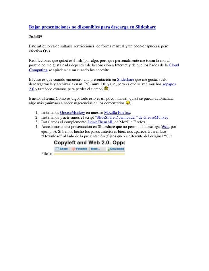 Bajar presentaciones no disponibles para descarga en Slideshare  26Jul09  Este artículo va de saltarse restricciones, de f...