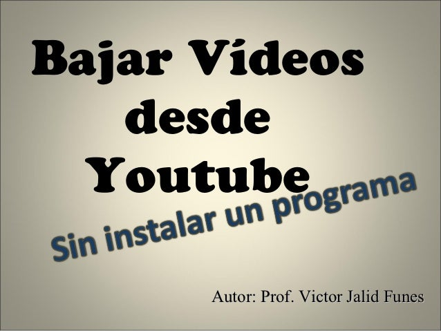 Bajar Vídeos   desde  Youtube      Autor: Prof. Victor Jalid Funes