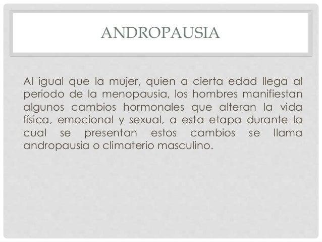 ANDROPAUSIA Al igual que la mujer, quien a cierta edad llega al periodo de la menopausia, los hombres manifiestan algunos ...