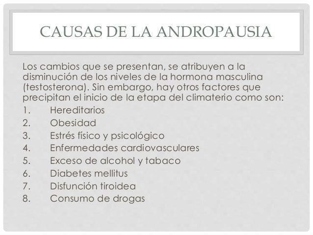 CAUSAS DE LA ANDROPAUSIA Los cambios que se presentan, se atribuyen a la disminución de los niveles de la hormona masculin...
