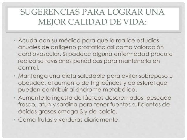 SUGERENCIAS PARA LOGRAR UNA MEJOR CALIDAD DE VIDA: • Acuda con su médico para que le realice estudios anuales de antígeno ...