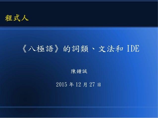 《八極語》的詞類、文法和 IDE 陳鍾誠 2015 年 12 月 27 日 程式人程式人
