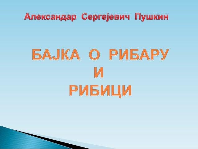 Бајку о рибару и рибици написао јеАлександар Сергејевич Пушкин, рускиписац.Рођен је у Москви 1799. год. у племићкојпород...