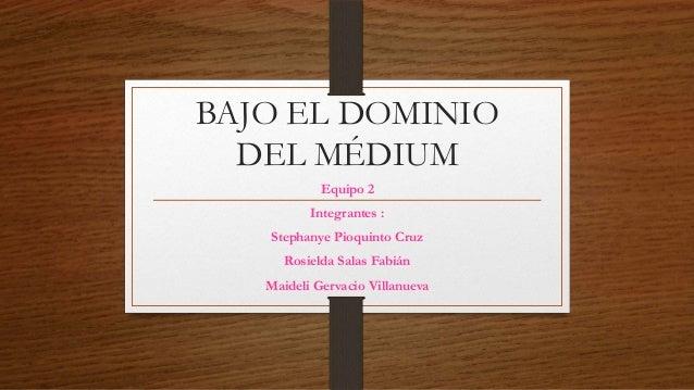 BAJO EL DOMINIO DEL MÉDIUM Equipo 2 Integrantes : Stephanye Pioquinto Cruz Rosielda Salas Fabián Maideli Gervacio Villanue...
