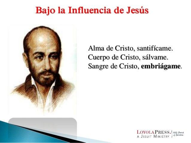 Alma de Cristo, santifícame. Cuerpo de Cristo, sálvame. Sangre de Cristo, embriágame. Bajo la Influencia de Jesús