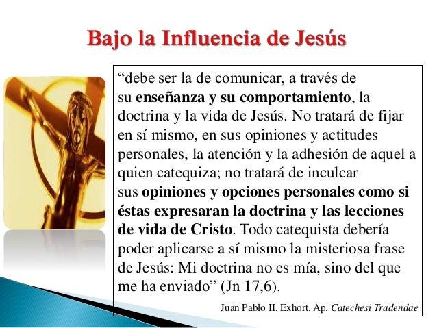 """""""debe ser la de comunicar, a través de su enseñanza y su comportamiento, la doctrina y la vida de Jesús. No tratará de fij..."""