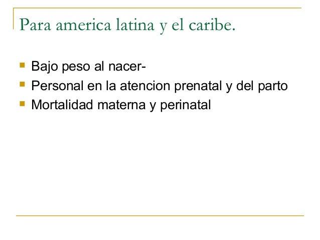 Para america latina y el caribe.   Bajo peso al nacer-   Personal en la atencion prenatal y del parto   Mortalidad mate...