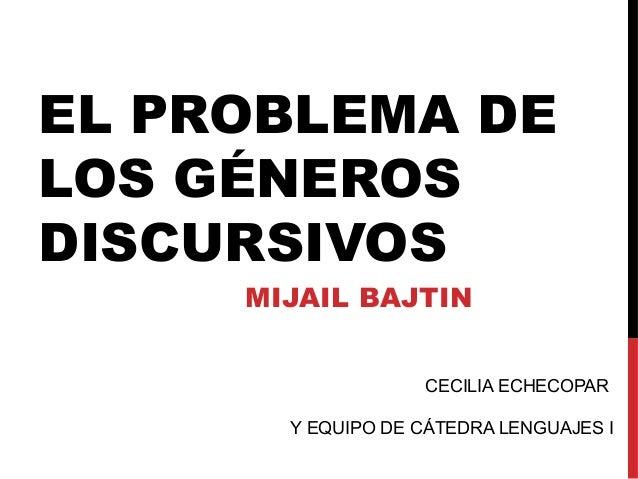 EL PROBLEMA DE LOS GÉNEROS DISCURSIVOS MIJAIL BAJTIN CECILIA ECHECOPAR Y EQUIPO DE CÁTEDRA LENGUAJES I