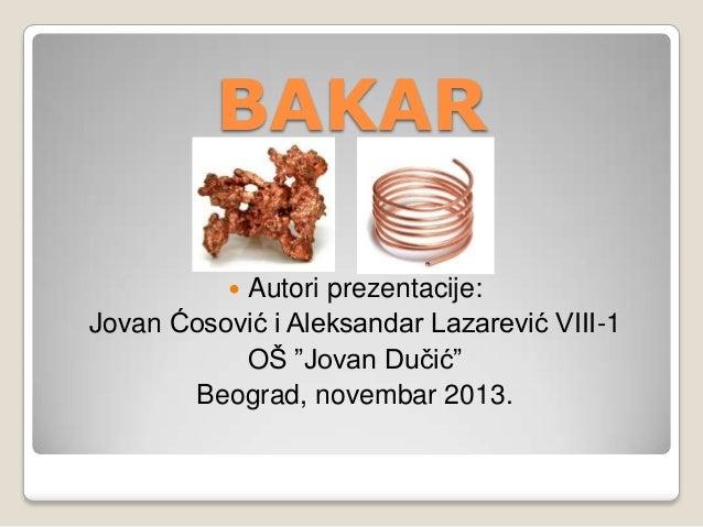 """BAKAR Autori prezentacije: Jovan Ćosović i Aleksandar Lazarević VIII-1 OŠ """"Jovan Duĉić"""" Beograd, novembar 2013. """