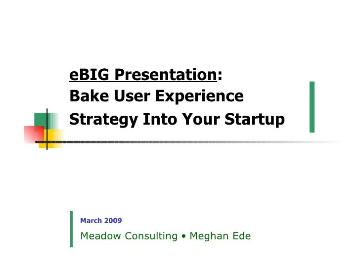 eBIG Presentation : Bake User Experience Strategy Into Your Startup   March 2009 Meadow Consulting    Meghan Ede