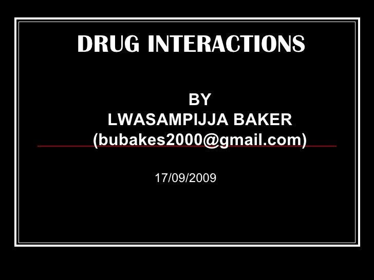 BY LWASAMPIJJA BAKER (bubakes2000@gmail.com) DRUG INTERACTIONS 17/09/2009
