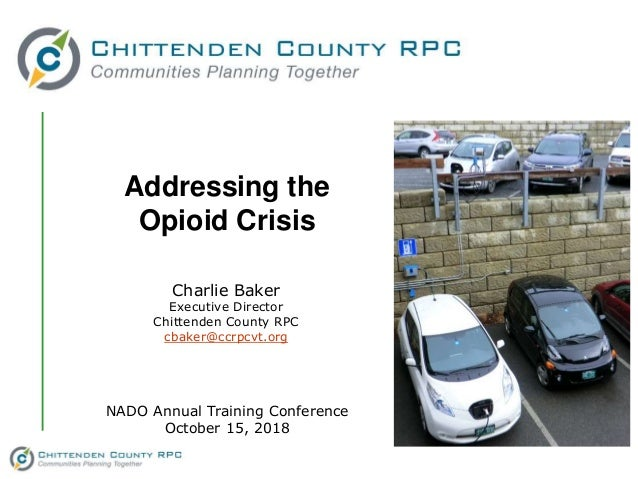 Addressing the Opioid Crisis Charlie Baker Executive Director Chittenden County RPC cbaker@ccrpcvt.org NADO Annual Trainin...