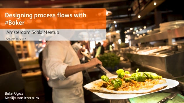 Bekir Oguz Merlijn van Ittersum Designing process flows with #Baker Amsterdam.Scala Meetup September 2017