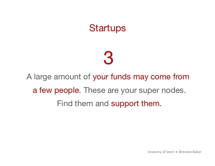 Startups                    3A large amount of your funds may come from  a few people. These are your super nodes.        ...