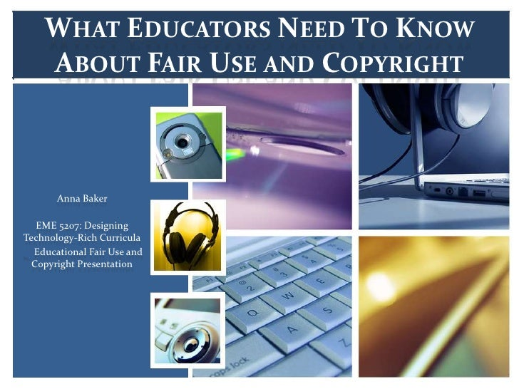 WHAT EDUCATORS NEED TO KNOW    ABOUT FAIR USE AND COPYRIGHT       Anna Baker   EME 5207: DesigningTechnology-Rich Curricul...