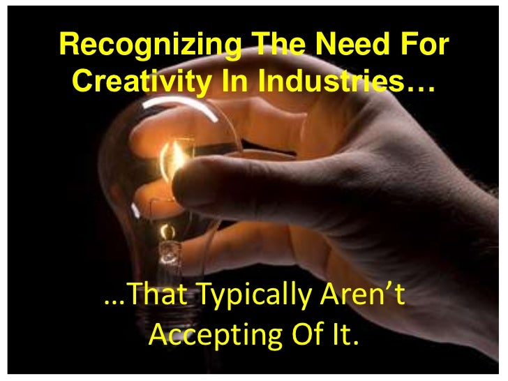 Recognizing The Need For Creativity In Industries…  …That Typically Aren't    Accepting Of It.