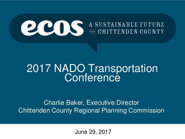 2017 NADO Transportation Conference June 29, 2017 Charlie Baker, Executive Director Chittenden County Regional Planning Co...