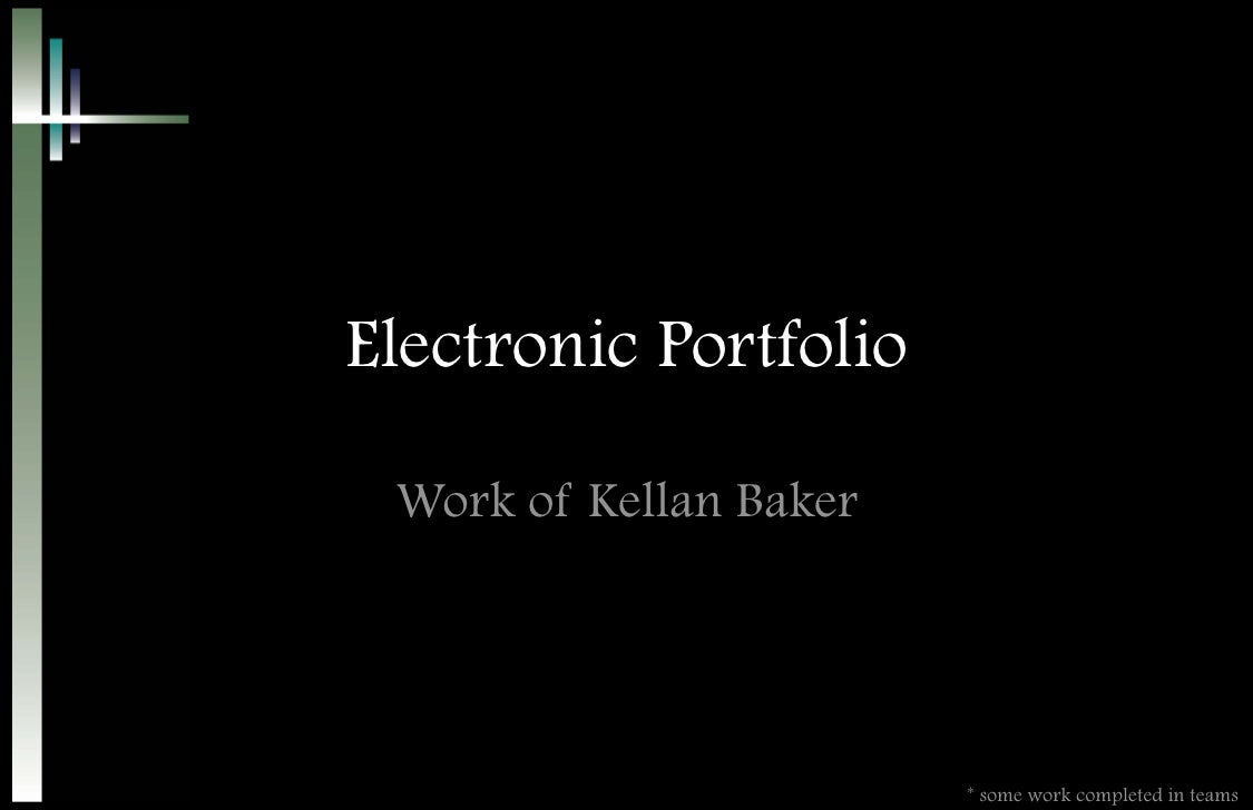 Electronic Portfolio   Work of Kellan Baker                             * some work completed in teams