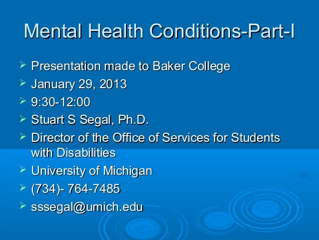 Mental Health Conditions-Part-I   Presentation made to Baker College   January 29, 2013   9:30-12:00   Stuart S Segal,...
