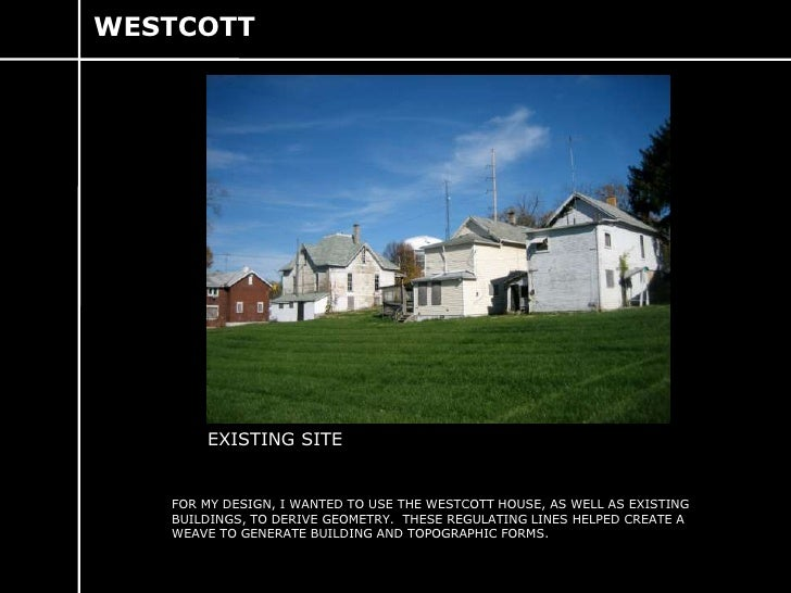 WESTCOTT<br />EXISTING SITE<br />FOR MY DESIGN, I WANTED TO USE THE WESTCOTT HOUSE, AS WELL AS EXISTING BUILDINGS, TO DERI...