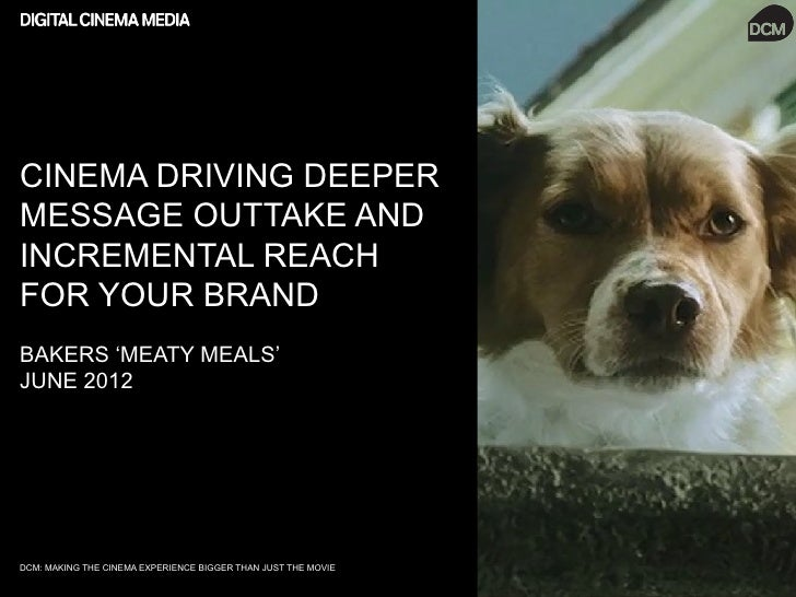 CINEMA DRIVING DEEPERMESSAGE OUTTAKE ANDINCREMENTAL REACHFOR YOUR BRANDBAKERS 'MEATY MEALS'JUNE 2012DCM: MAKING THE CINEMA...