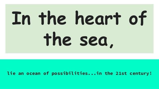 In the heart of the sea, lie an ocean of possibilities...in the 21st century!