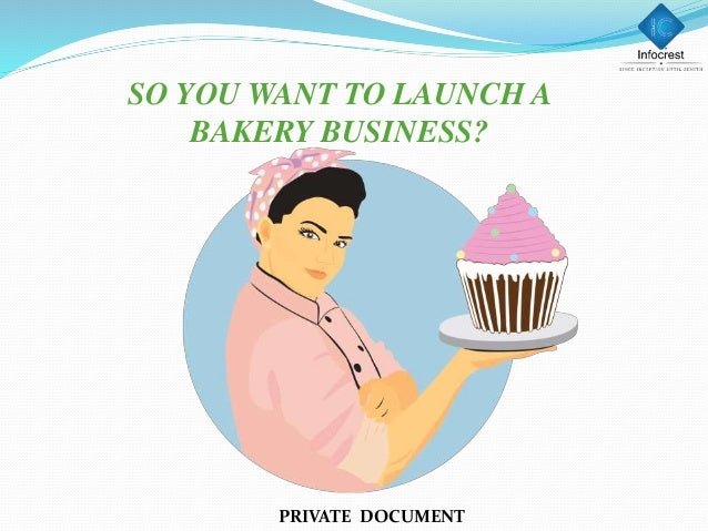 SO YOU WANT TO LAUNCH A BAKERY BUSINESS? PRIVATE DOCUMENT