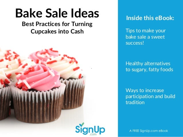 Bake Sale Ideas Best Practices for Turning Cupcakes into Cash A FREE SignUp.com eBook Tips to make your bake sale a sweet ...