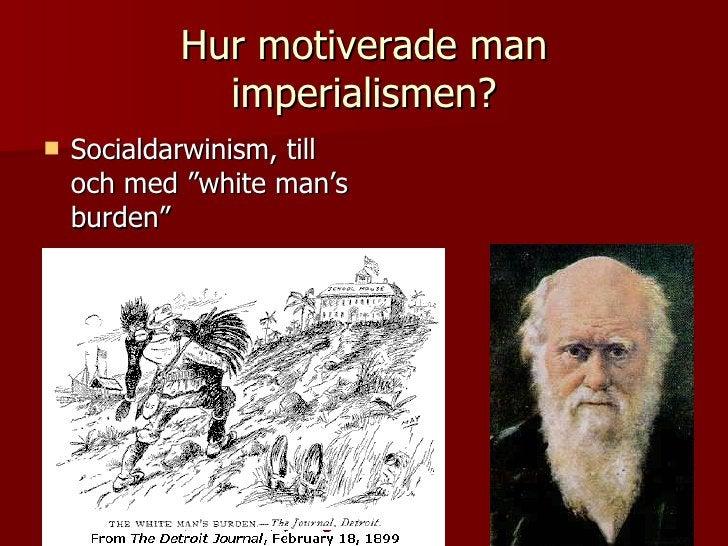"""Hur motiverade man imperialismen? <ul><li>Socialdarwinism, till och med """"white man's burden"""" </li></ul>"""