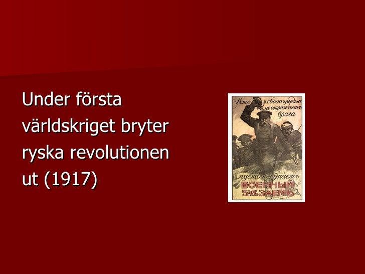 <ul><li>Under första </li></ul><ul><li>världskriget bryter </li></ul><ul><li>ryska revolutionen </li></ul><ul><li>ut (1917...
