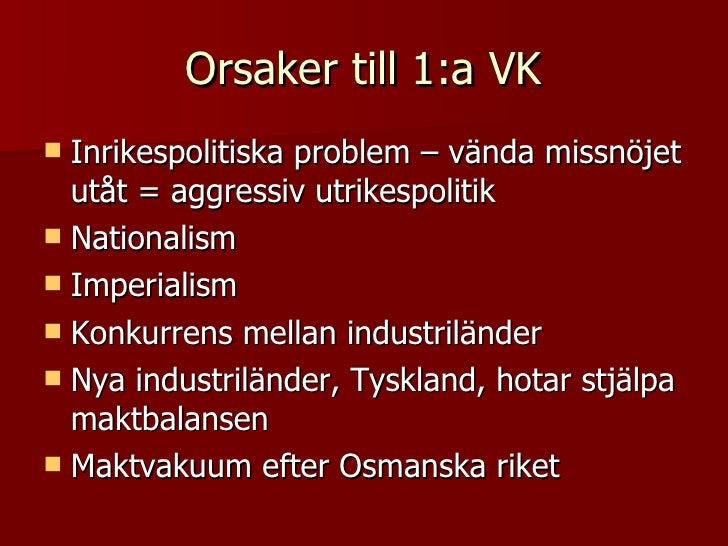 Orsaker till 1:a VK <ul><li>Inrikespolitiska problem – vända missnöjet utåt = aggressiv utrikespolitik </li></ul><ul><li>N...